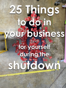 25 Thing to do in your business and for yourself during the shutdown